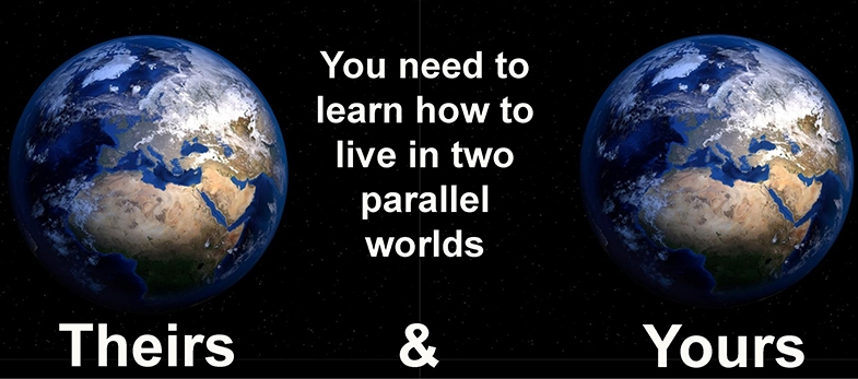 Image of two worlds with the text 'you need to learn how to live in two parallel worlds, theirs and yours'.
