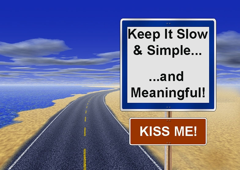 The KISS ME! approach:  Keep it slow and simple, and meaningful.